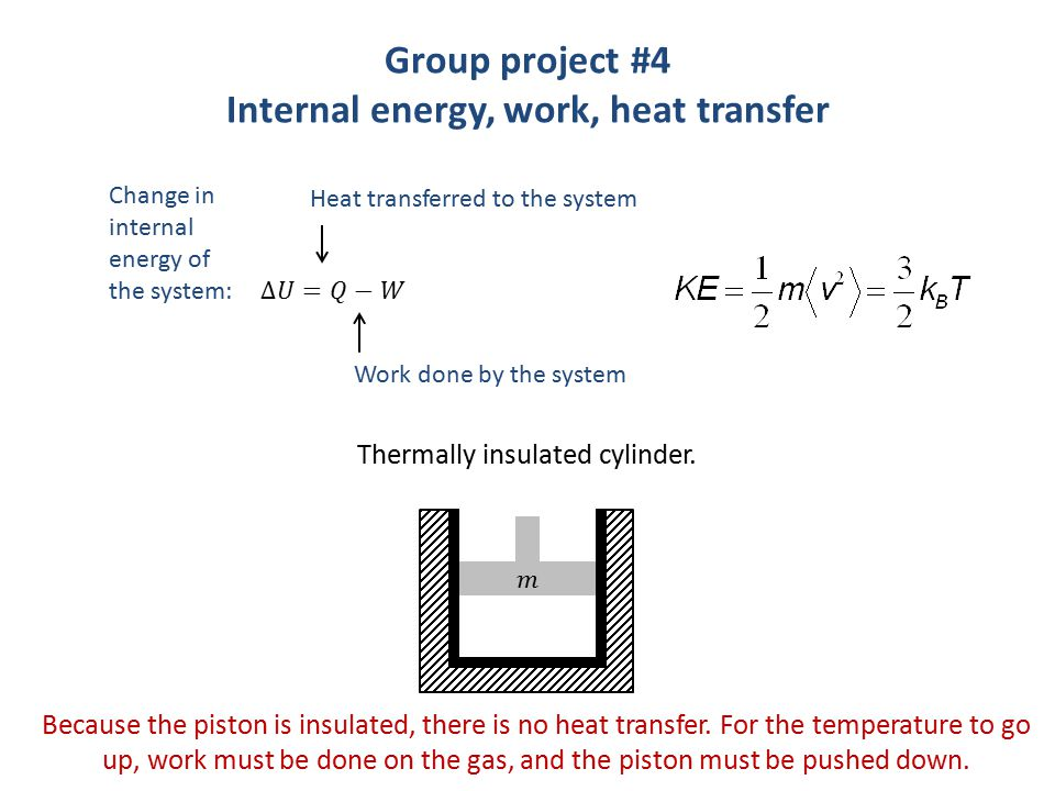 Group project #4 Internal energy, work, heat transfer Change in internal energy of the system: Heat transferred to the system Work done by the system Thermally insulated cylinder.