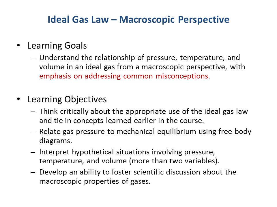 Ideal Gas Law – Macroscopic Perspective Learning Goals – Understand the relationship of pressure, temperature, and volume in an ideal gas from a macroscopic perspective, with emphasis on addressing common misconceptions.