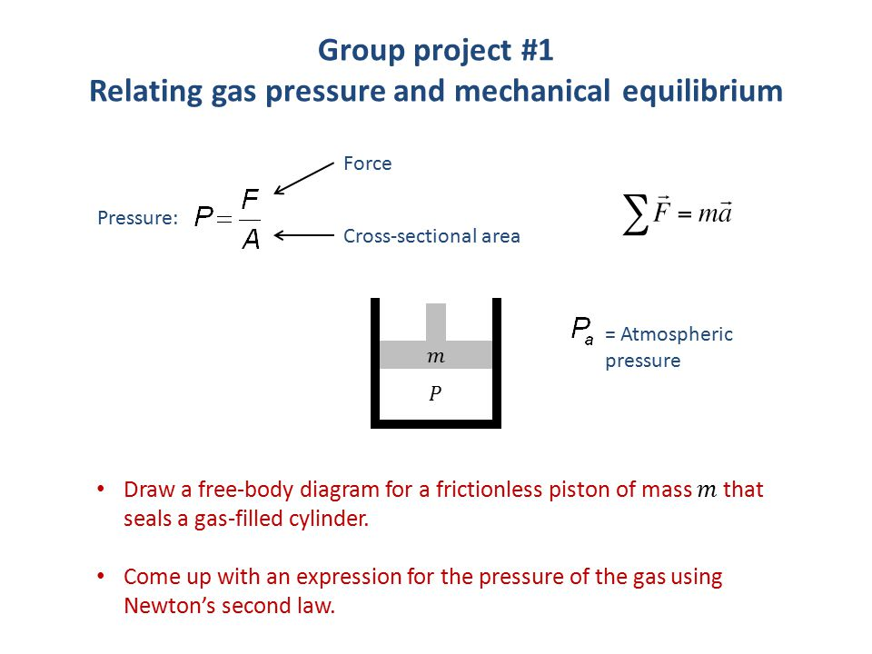 Group project #1 Relating gas pressure and mechanical equilibrium Pressure: Force Cross-sectional area = Atmospheric pressure
