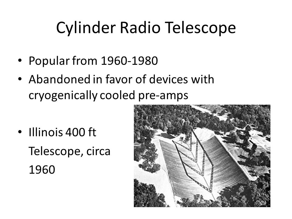 Cylinder Radio Telescope Popular from 1960-1980 Abandoned in favor of devices with cryogenically cooled pre-amps Illinois 400 ft Telescope, circa 1960