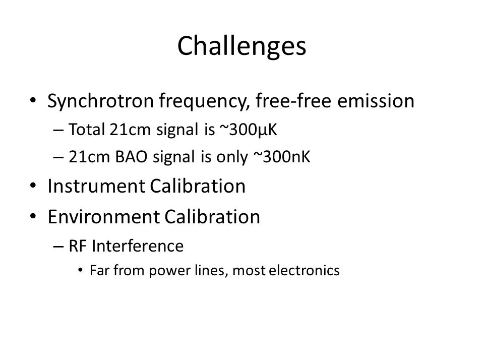 Challenges Synchrotron frequency, free-free emission – Total 21cm signal is ~300µK – 21cm BAO signal is only ~300nK Instrument Calibration Environment Calibration – RF Interference Far from power lines, most electronics