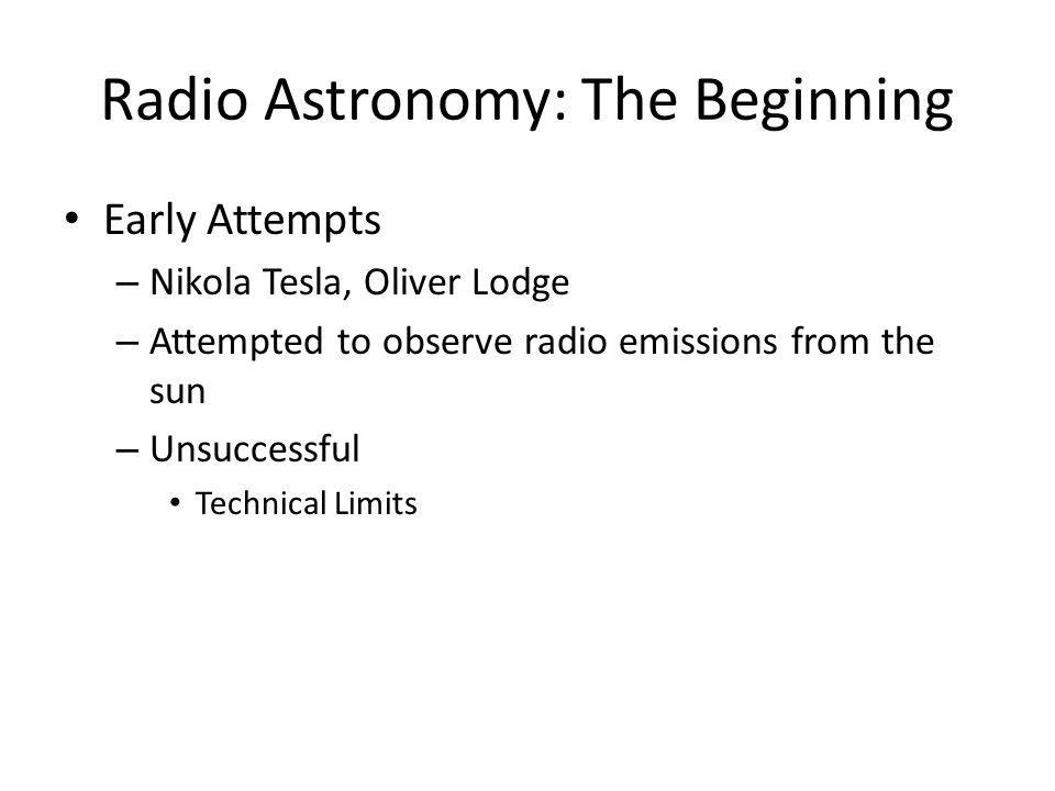 Radio Astronomy: The Beginning Early Attempts – Nikola Tesla, Oliver Lodge – Attempted to observe radio emissions from the sun – Unsuccessful Technical Limits