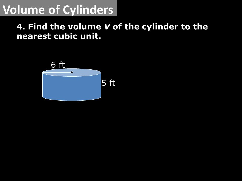 6 ft 5 ft Volume of Cylinders 4. Find the volume V of the cylinder to the nearest cubic unit.