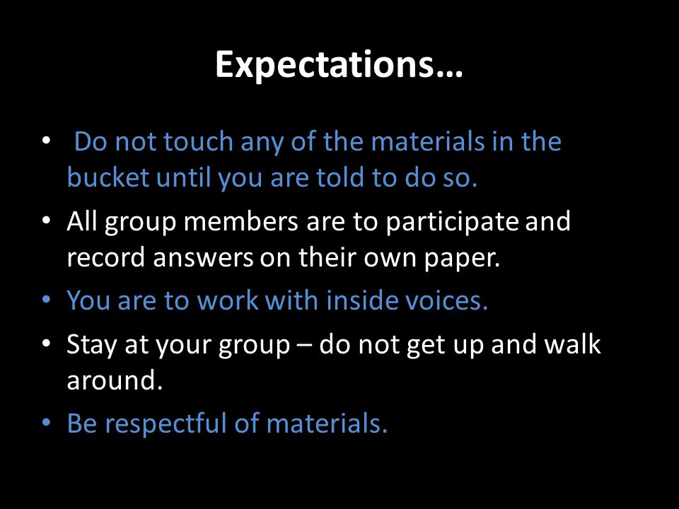 Expectations… Do not touch any of the materials in the bucket until you are told to do so. All group members are to participate and record answers on