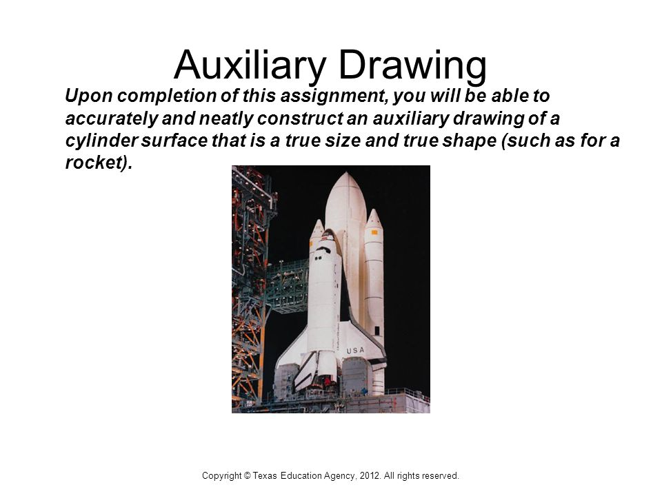 Auxiliary Drawing Upon completion of this assignment, you will be able to accurately and neatly construct an auxiliary drawing of a cylinder surface that is a true size and true shape (such as for a rocket).