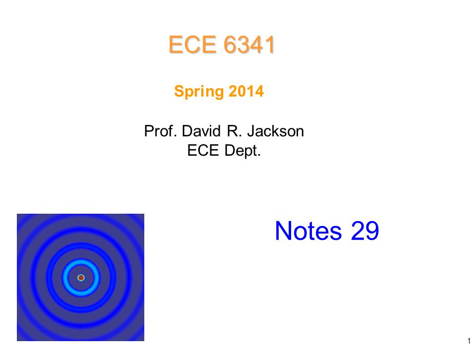 Prof. David R. Jackson ECE Dept. Spring 2014 Notes 29 ECE 6341 1