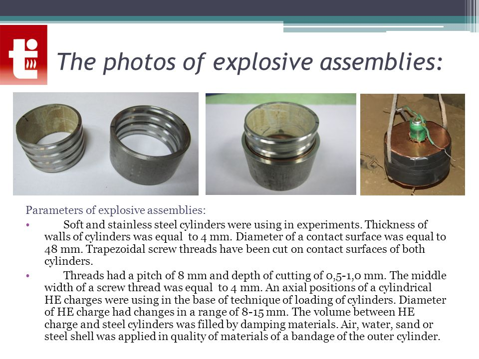 The photos of explosive assemblies: Parameters of explosive assemblies: Soft and stainless steel cylinders were using in experiments. Thickness of wal