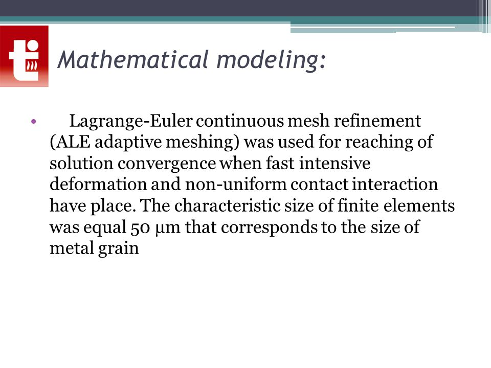 Mathematical modeling: Lagrange-Euler continuous mesh refinement (ALE adaptive meshing) was used for reaching of solution convergence when fast intensive deformation and non-uniform contact interaction have place.