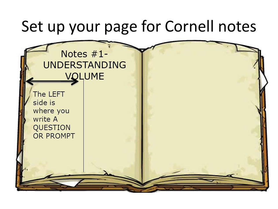 Set up your page for Cornell notes Notes #1- UNDERSTANDING VOLUME The LEFT side is where you write A QUESTION OR PROMPT