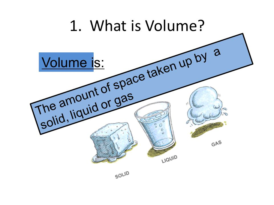 1. What is Volume? Volume is: The amount of space taken up by a solid, liquid or gas