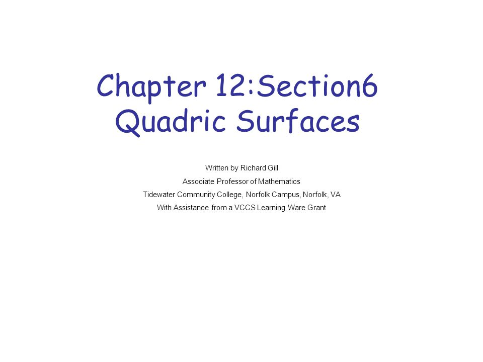 Chapter 12:Section6 Quadric Surfaces Written by Richard Gill Associate Professor of Mathematics Tidewater Community College, Norfolk Campus, Norfolk,