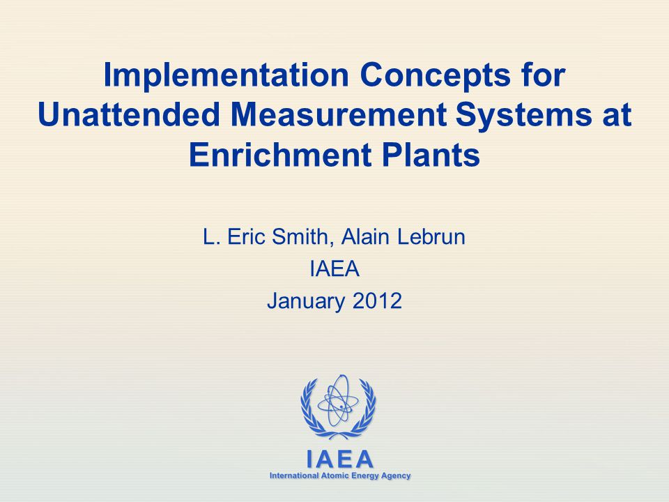 IAEA International Atomic Energy Agency Implementation Concepts for Unattended Measurement Systems at Enrichment Plants L. Eric Smith, Alain Lebrun IA