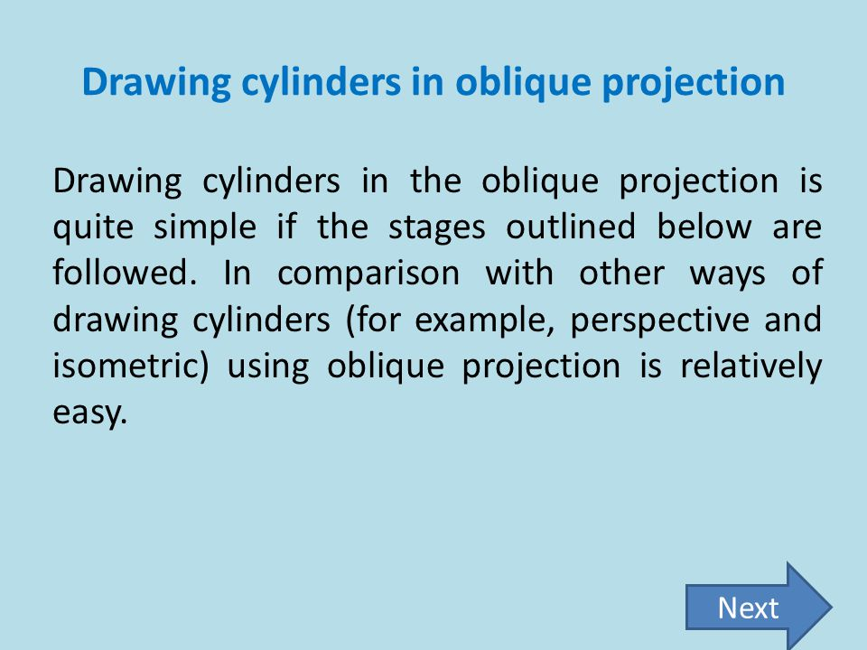 Drawing cylinders in oblique projection Drawing cylinders in the oblique projection is quite simple if the stages outlined below are followed. In comp