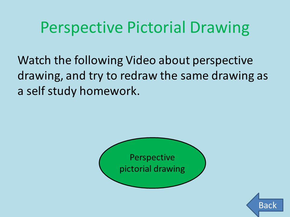 Perspective Pictorial Drawing Watch the following Video about perspective drawing, and try to redraw the same drawing as a self study homework. Perspe