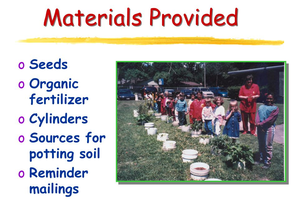 Materials Provided oSeeds oOrganic fertilizer oCylinders oSources for potting soil oReminder mailings