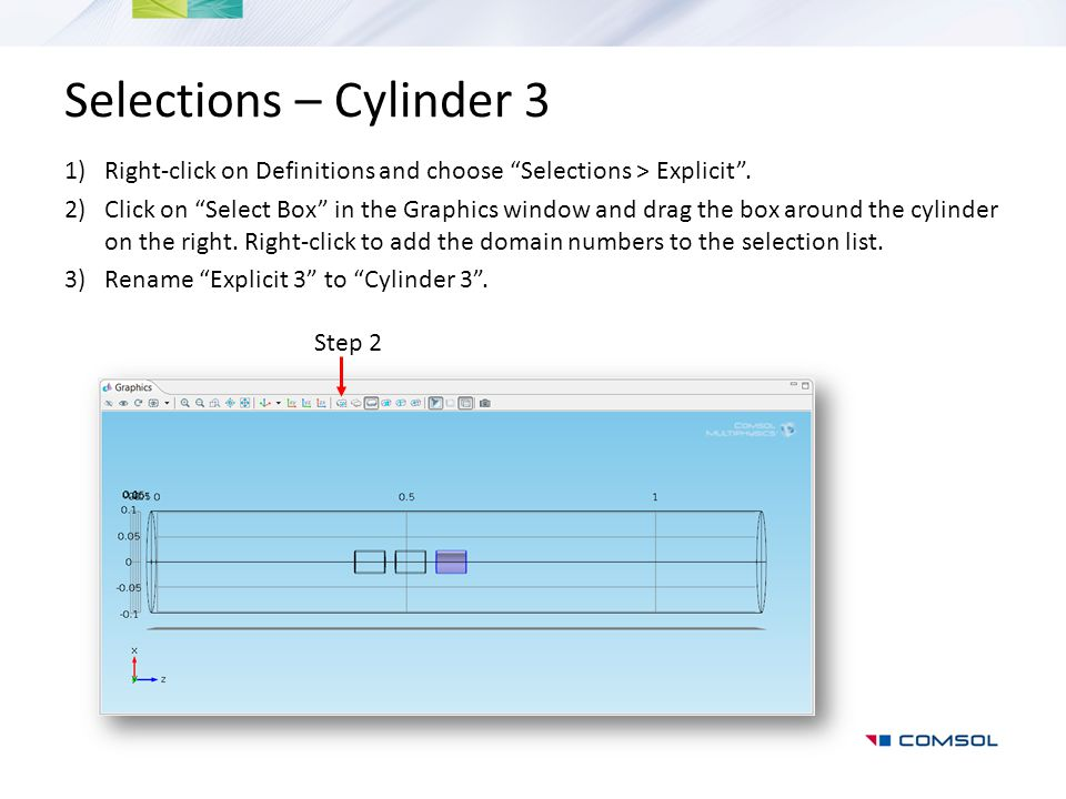 "Selections – Cylinder 3 1)Right-click on Definitions and choose ""Selections > Explicit"". 2)Click on ""Select Box"" in the Graphics window and drag the b"