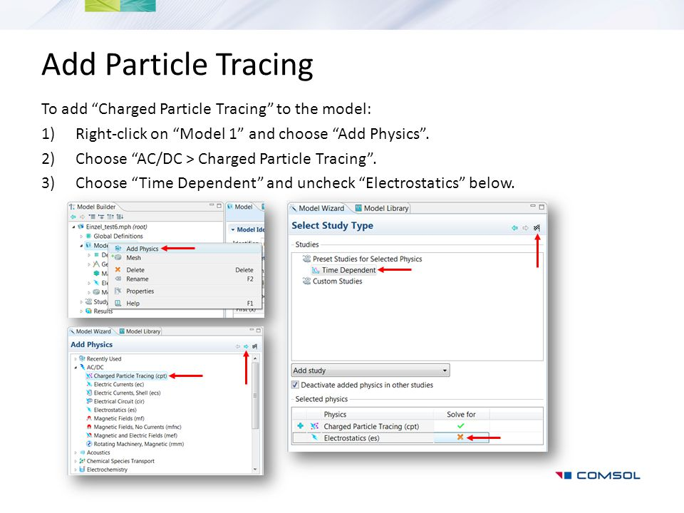 "Add Particle Tracing To add ""Charged Particle Tracing"" to the model: 1)Right-click on ""Model 1"" and choose ""Add Physics"". 2)Choose ""AC/DC > Charged Pa"