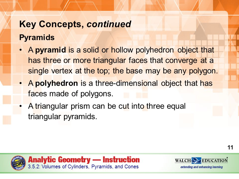 Key Concepts, continued Pyramids A pyramid is a solid or hollow polyhedron object that has three or more triangular faces that converge at a single ve