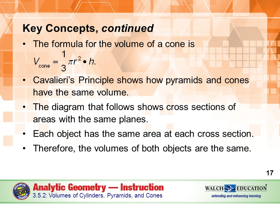 Key Concepts, continued The formula for the volume of a cone is Cavalieri's Principle shows how pyramids and cones have the same volume. The diagram t