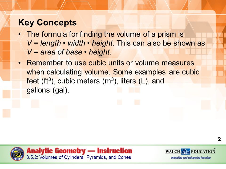 Key Concepts The formula for finding the volume of a prism is V = length width height. This can also be shown as V = area of base height. Remember to