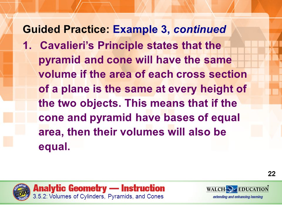 Guided Practice: Example 3, continued 1.Cavalieri's Principle states that the pyramid and cone will have the same volume if the area of each cross sec