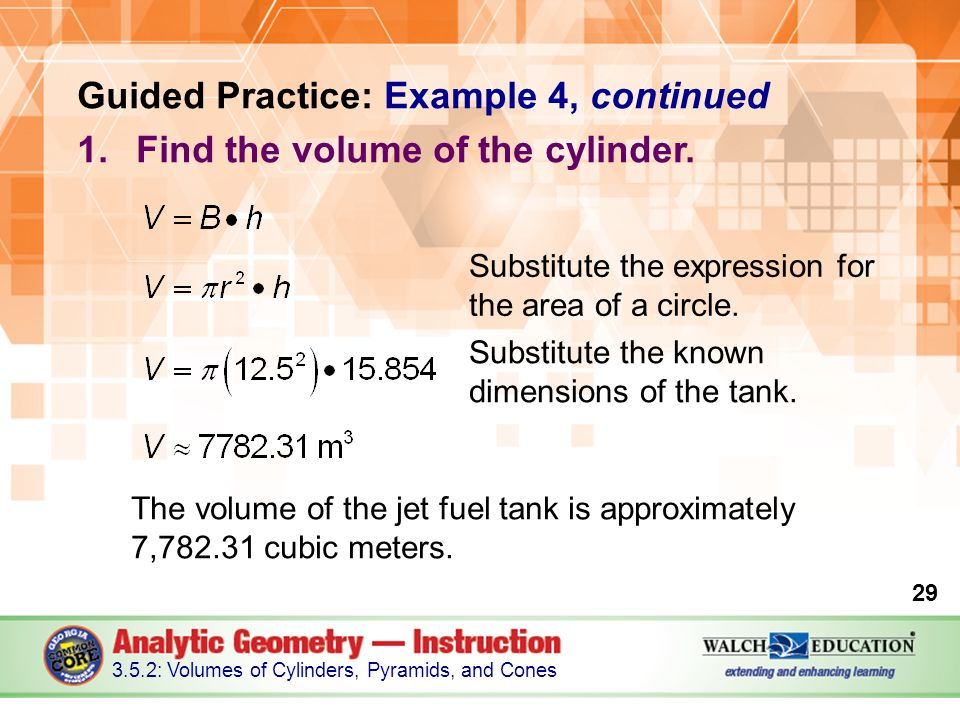 Guided Practice: Example 4, continued 1.Find the volume of the cylinder. The volume of the jet fuel tank is approximately 7,782.31 cubic meters. 29 3.