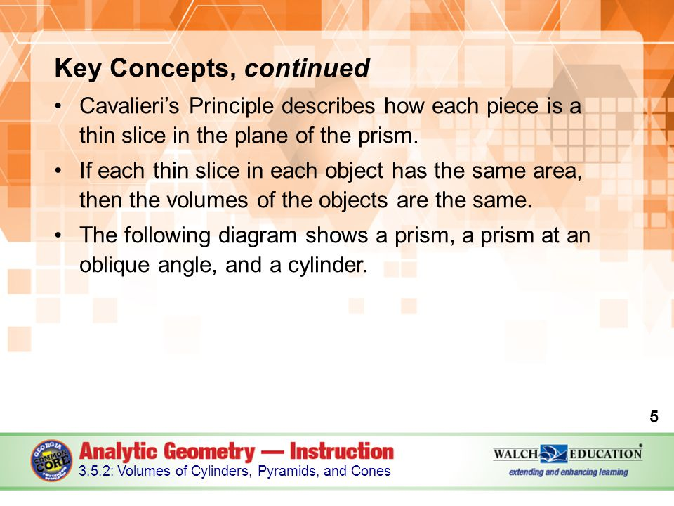 Key Concepts, continued Cavalieri's Principle describes how each piece is a thin slice in the plane of the prism. If each thin slice in each object ha