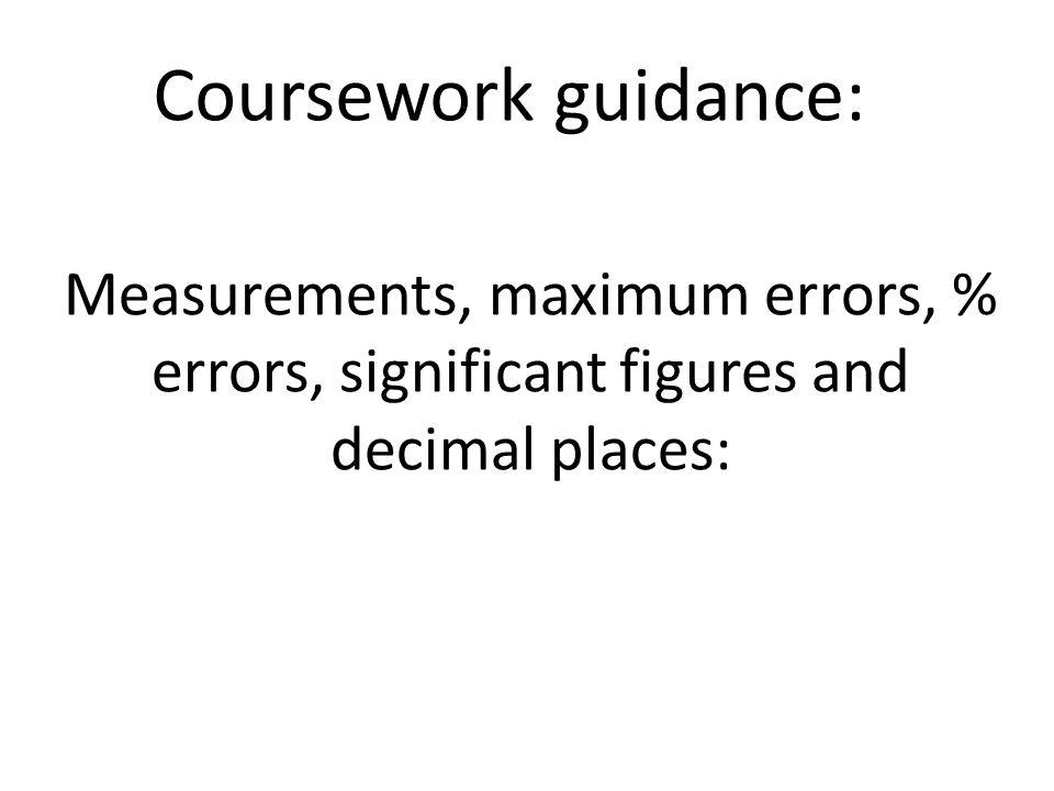 Measurements, maximum errors, % errors, significant figures and decimal places: Coursework guidance: