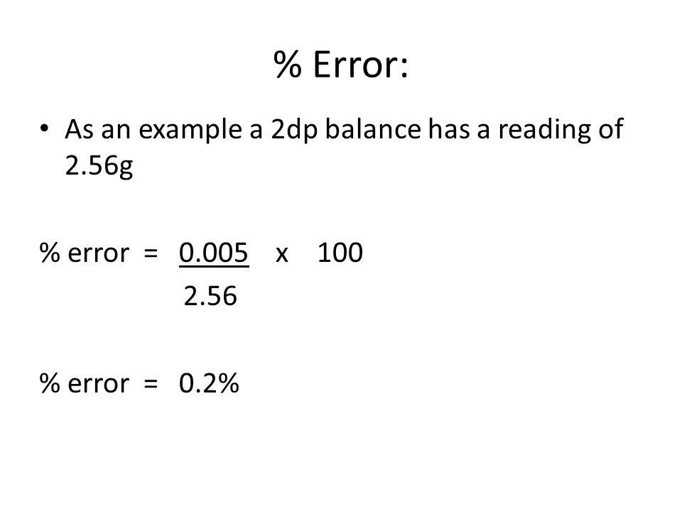 % Error: As an example a 2dp balance has a reading of 2.56g % error = 0.005 x 100 2.56 % error = 0.2%