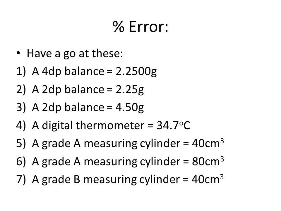 % Error: Have a go at these: 1)A 4dp balance = 2.2500g 2)A 2dp balance = 2.25g 3)A 2dp balance = 4.50g 4)A digital thermometer = 34.7 o C 5)A grade A