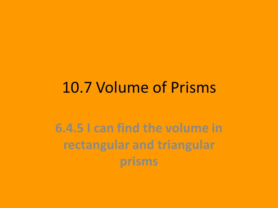 10.7 Volume of Prisms 6.4.5 I can find the volume in rectangular and triangular prisms