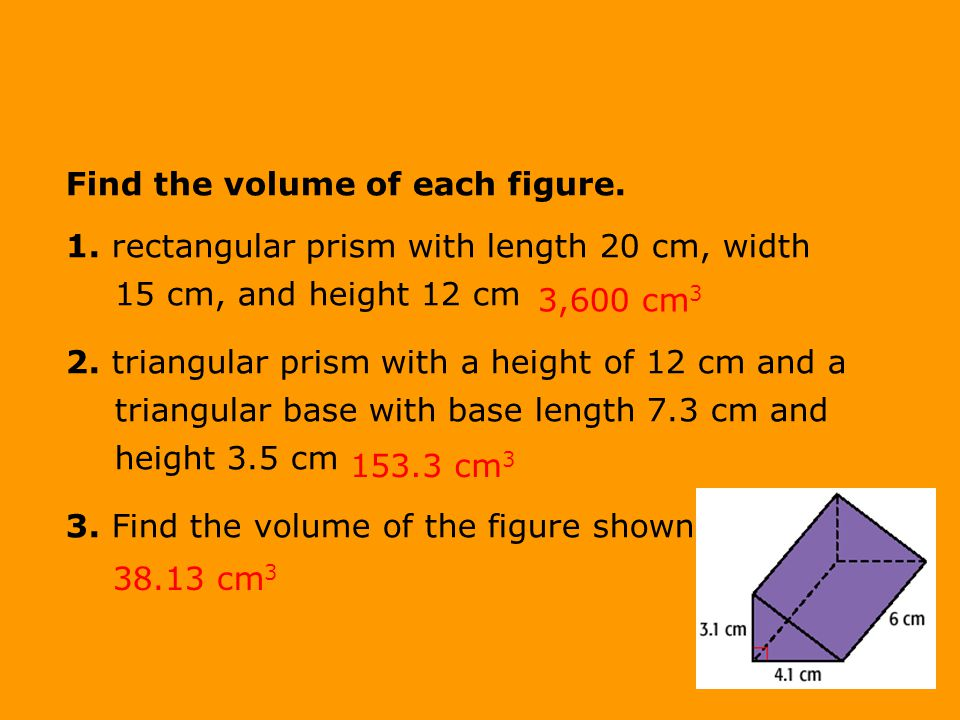 Find the volume of each figure. 1. rectangular prism with length 20 cm, width 15 cm, and height 12 cm 2. triangular prism with a height of 12 cm and a