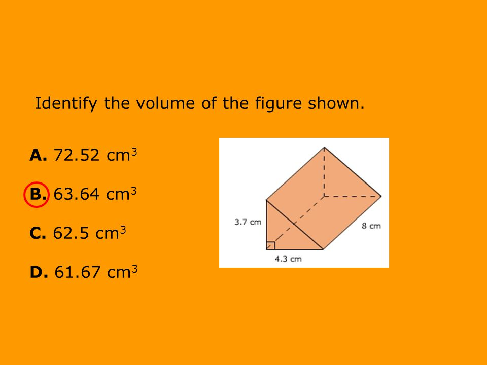 Identify the volume of the figure shown. A. 72.52 cm 3 B. 63.64 cm 3 C. 62.5 cm 3 D. 61.67 cm 3