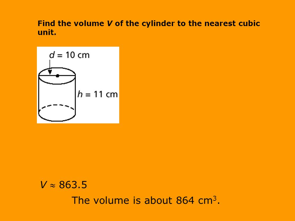 V  863.5 The volume is about 864 cm 3. Find the volume V of the cylinder to the nearest cubic unit.