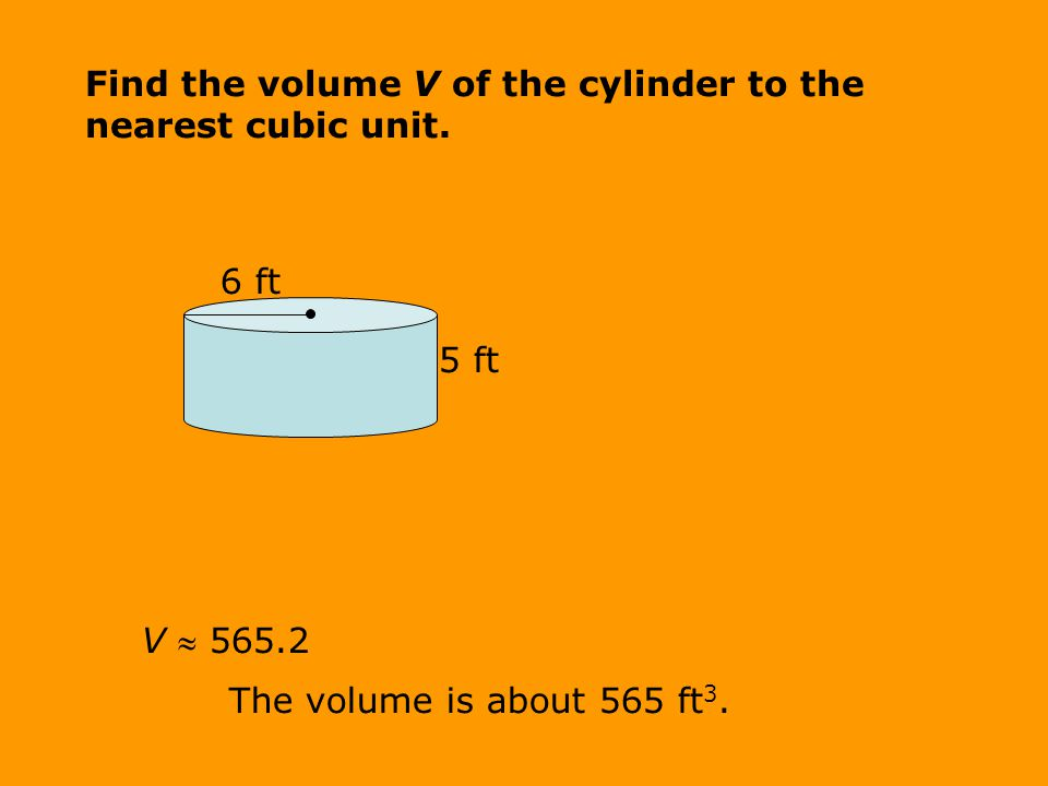 V  565.2 The volume is about 565 ft 3. 6 ft 5 ft