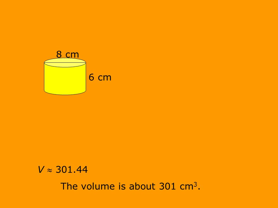 V  301.44 The volume is about 301 cm 3. 8 cm 6 cm
