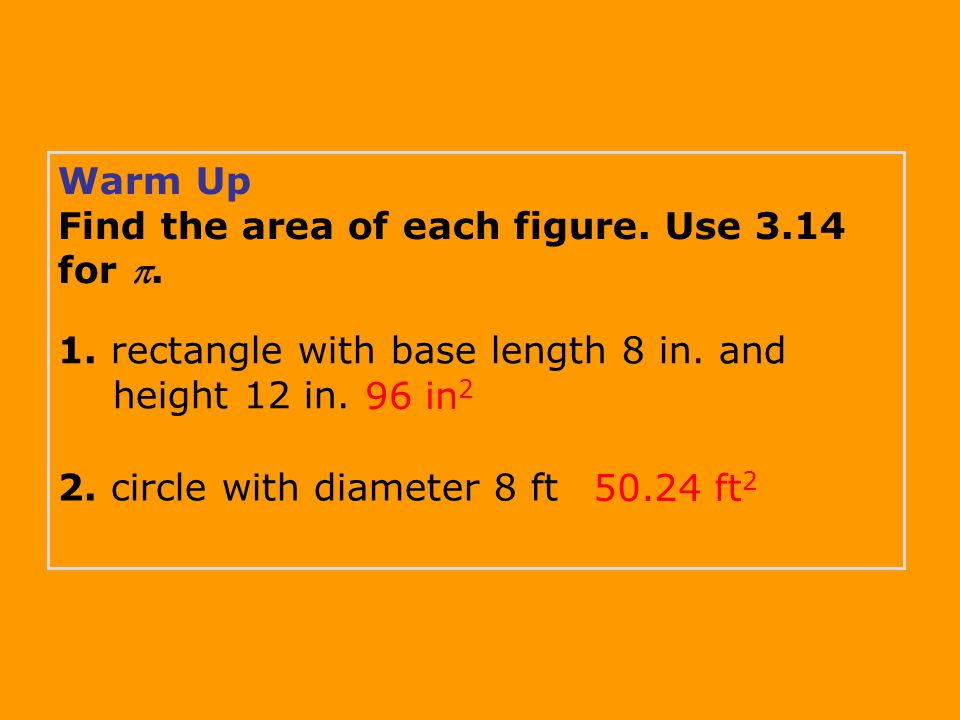 Warm Up Find the area of each figure. Use 3.14 for . 96 in 2 50.24 ft 2 1. rectangle with base length 8 in. and height 12 in. 2. circle with diameter