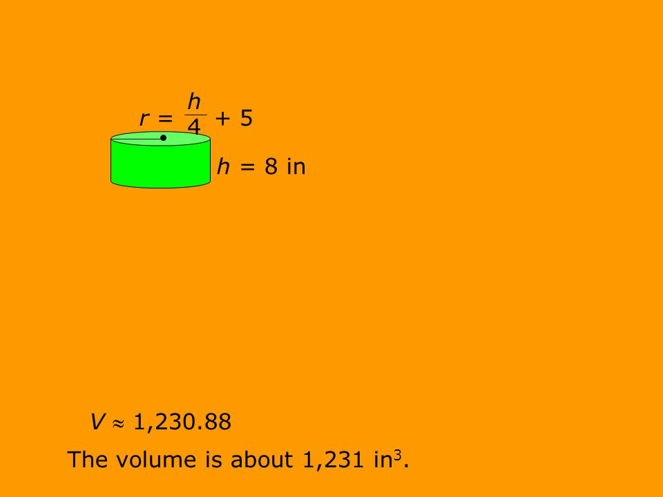 V  1,230.88 The volume is about 1,231 in 3. r = + 5 h = 8 in h 4