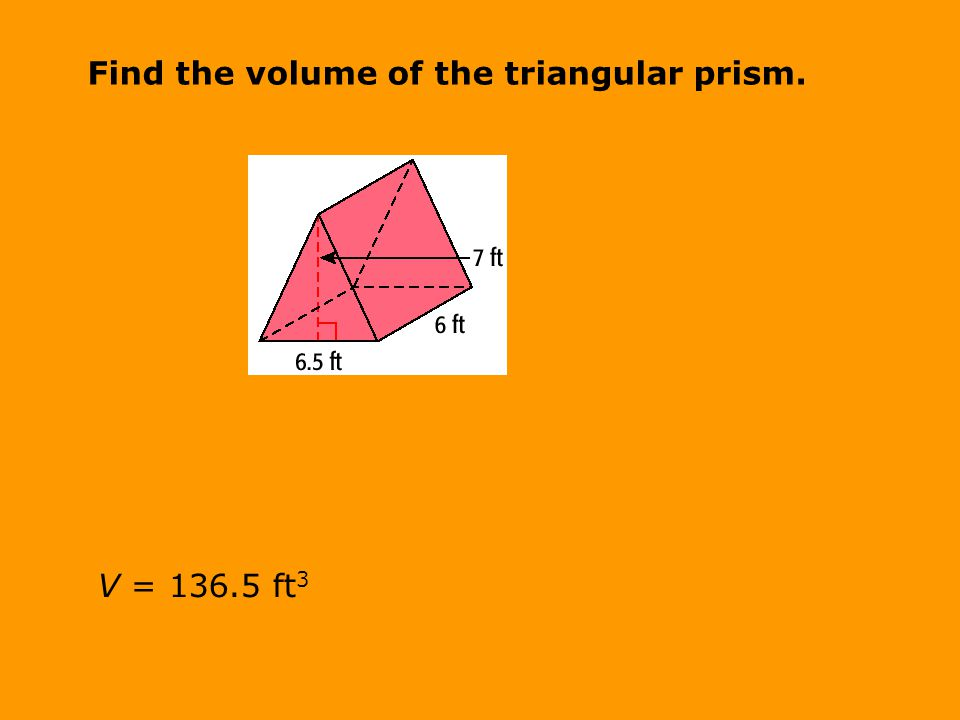 Find the volume of the triangular prism. V = ft 3