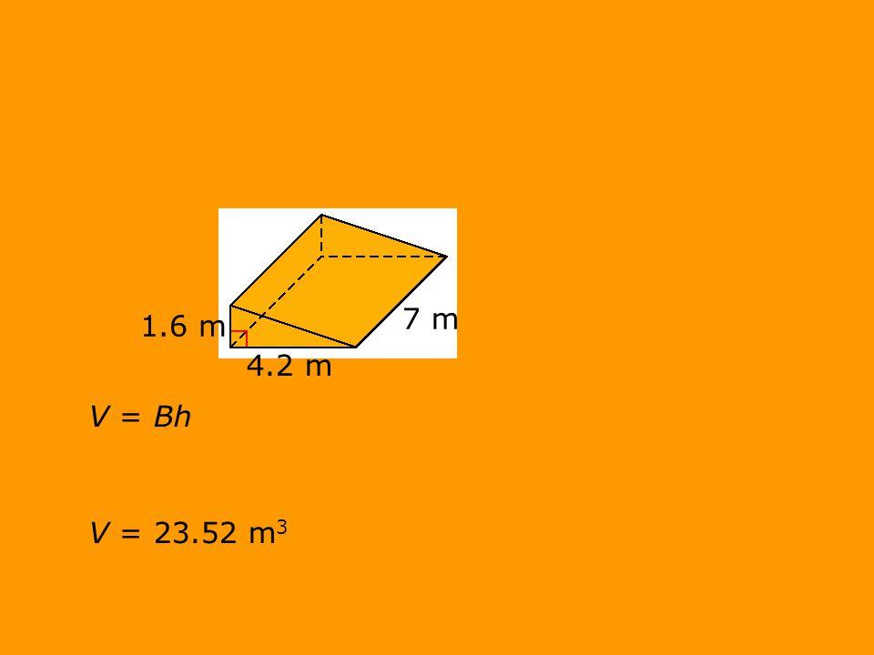 V = BhV = 23.52 m 3 1.6 m 7 m 4.2 m