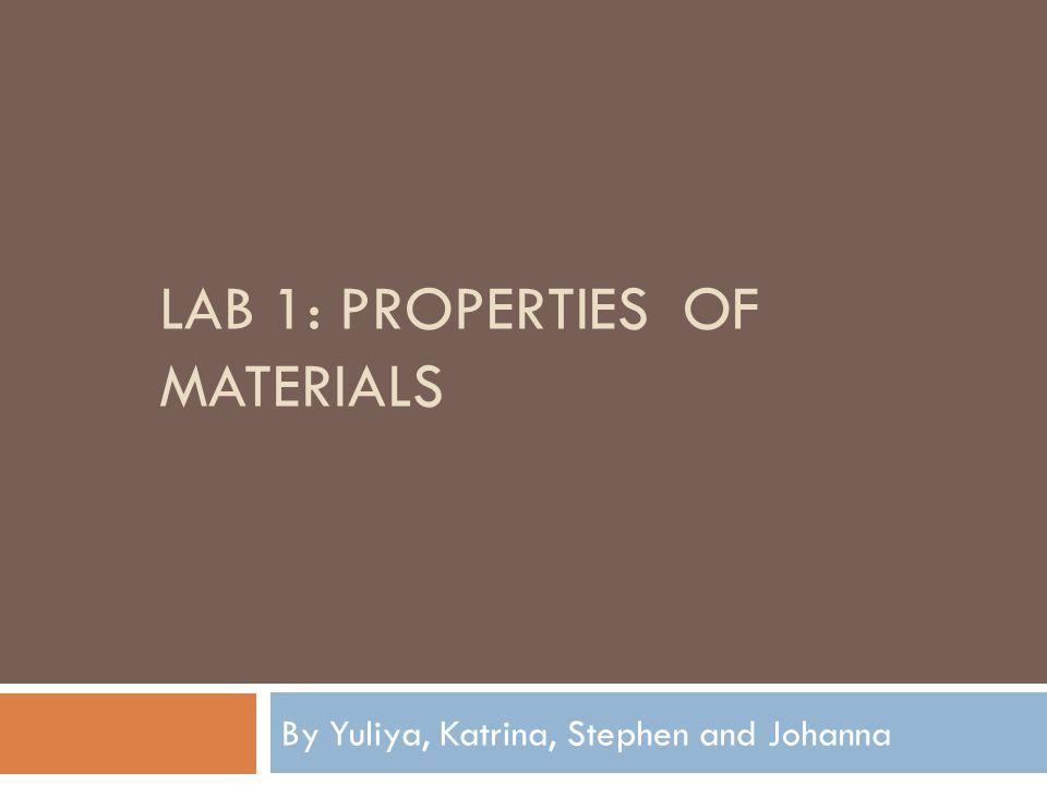 LAB 1: PROPERTIES OF MATERIALS By Yuliya, Katrina, Stephen and Johanna