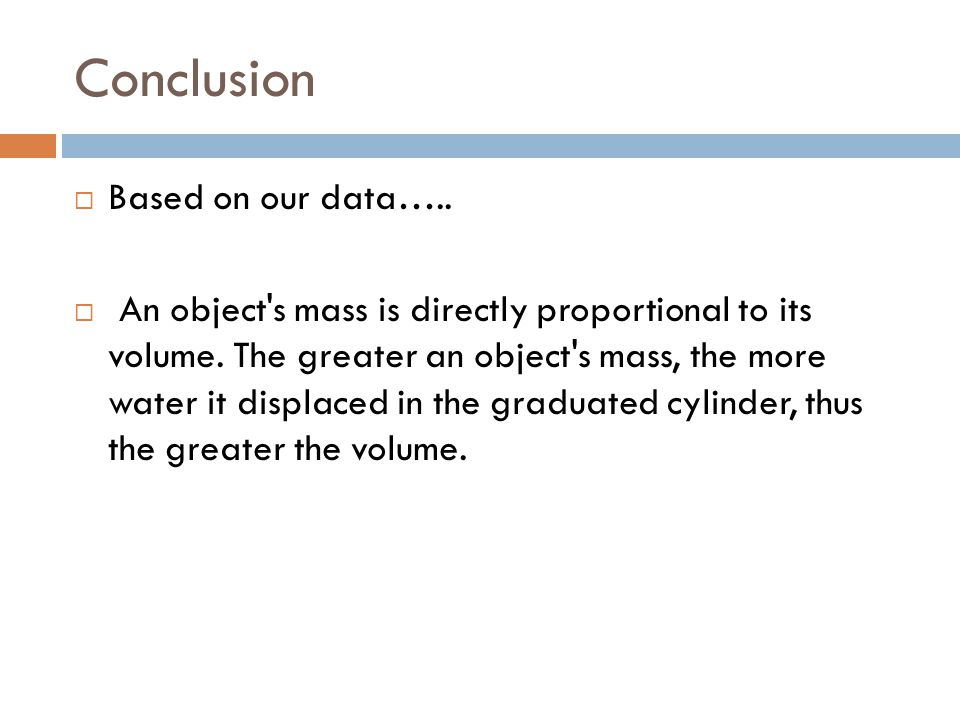 Conclusion  Based on our data…..  An object s mass is directly proportional to its volume.