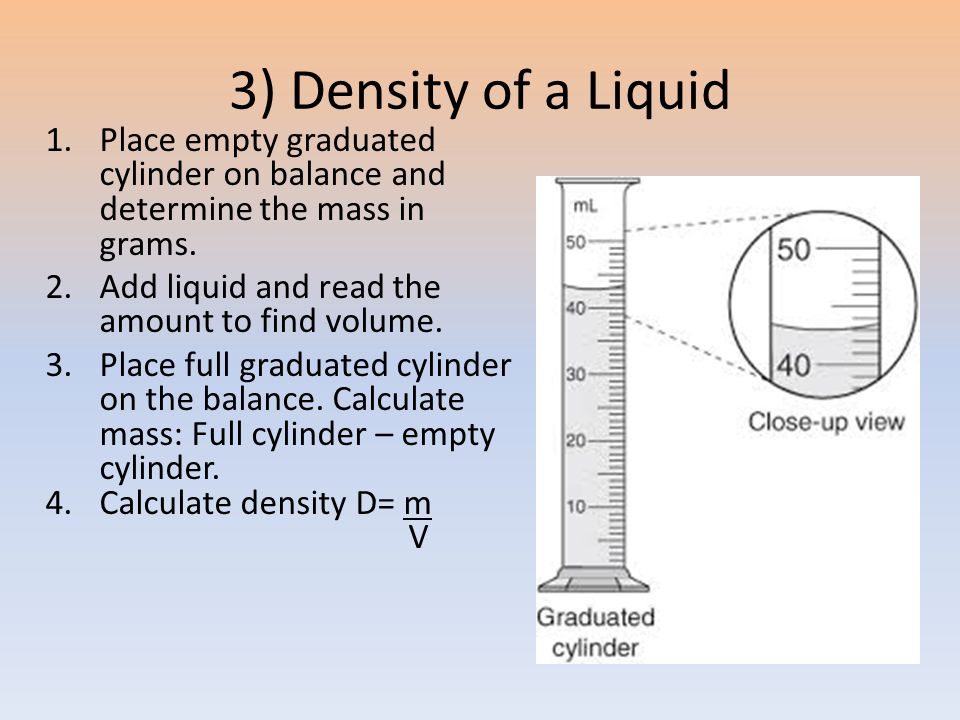 3) Density of a Liquid 1.Place empty graduated cylinder on balance and determine the mass in grams.