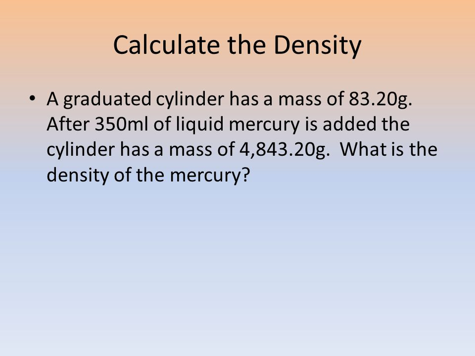 Calculate the Density A graduated cylinder has a mass of 83.20g.