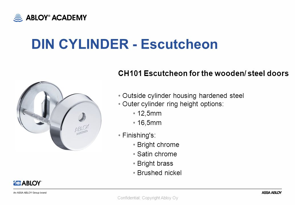 Confidential; Copyright Abloy Oy CH101 Escutcheon for the wooden/ steel doors Outside cylinder housing hardened steel Outer cylinder ring height options: 12,5mm 16,5mm Finishing s: Bright chrome Satin chrome Bright brass Brushed nickel DIN CYLINDER - Escutcheon