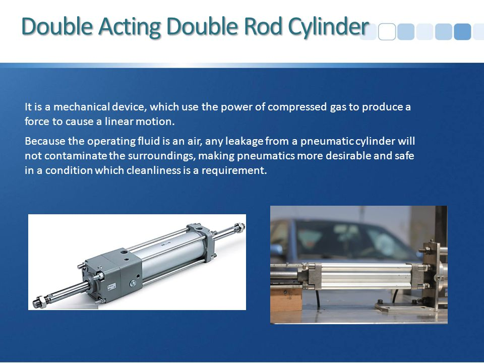 Double Acting Double Rod Cylinder It is a mechanical device, which use the power of compressed gas to produce a force to cause a linear motion.