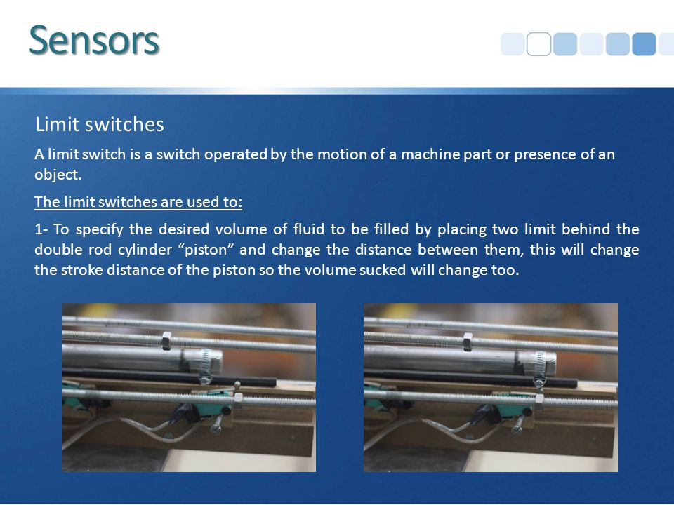 Sensors Limit switches 1- To specify the desired volume of fluid to be filled by placing two limit behind the double rod cylinder piston and change the distance between them, this will change the stroke distance of the piston so the volume sucked will change too.