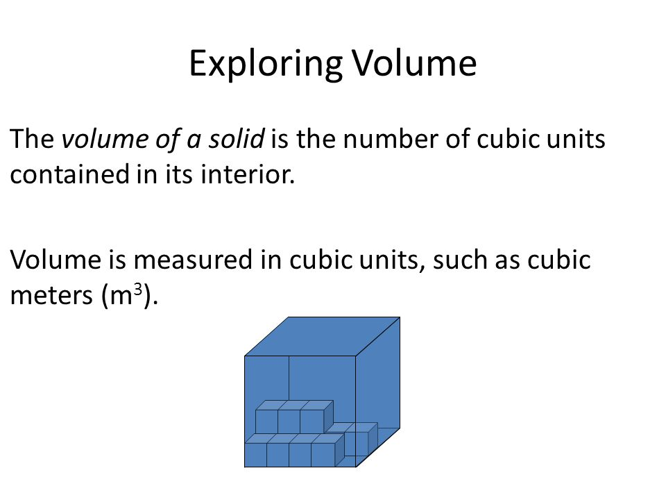 Exploring Volume The volume of a solid is the number of cubic units contained in its interior. Volume is measured in cubic units, such as cubic meters