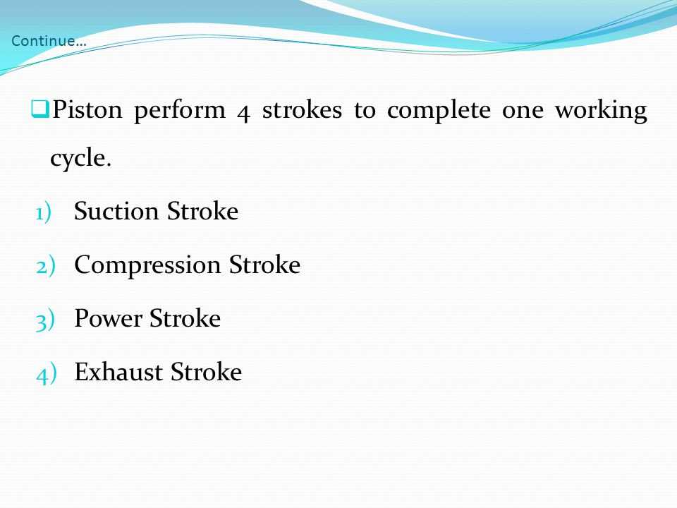 Continue…  Piston perform 4 strokes to complete one working cycle. 1) Suction Stroke 2) Compression Stroke 3) Power Stroke 4) Exhaust Stroke