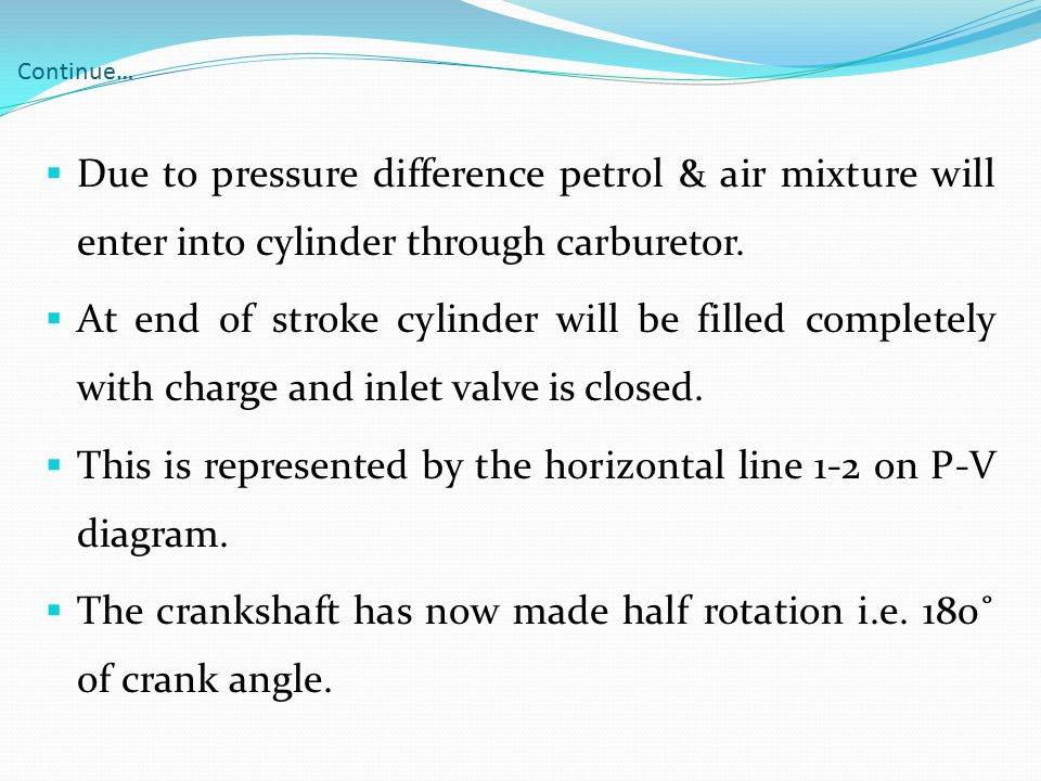 Continue…  Due to pressure difference petrol & air mixture will enter into cylinder through carburetor.  At end of stroke cylinder will be filled co